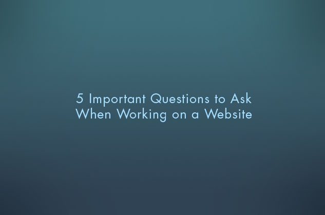 5 Important Questions to Ask When Working on a Website